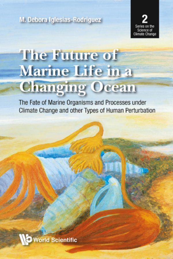 Future Of Marine Life In A Changing Ocean, The: The Fate Of Marine Organisms And Processes Under Climate Change And Other Types Of Human Perturbation